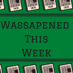 Wassapened This Week: Mar 13th- 19th